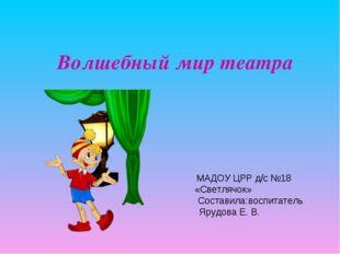 Волшебный мир театра МАДОУ ЦРР д/с №18 «Светлячок» Составила:воспитатель Яруд