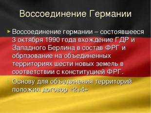 Воссоединение Германии Воссоединение германии – состоявшееся 3 октября 1990 г