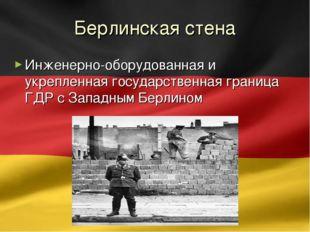 Берлинская стена Инженерно-оборудованная и укрепленная государственная границ