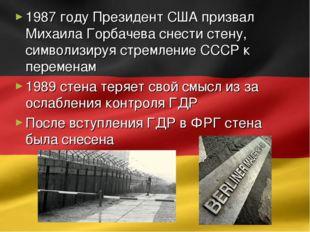 1987 году Президент США призвал Михаила Горбачева снести стену, символизируя