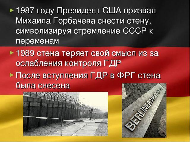 1987 году Президент США призвал Михаила Горбачева снести стену, символизируя...