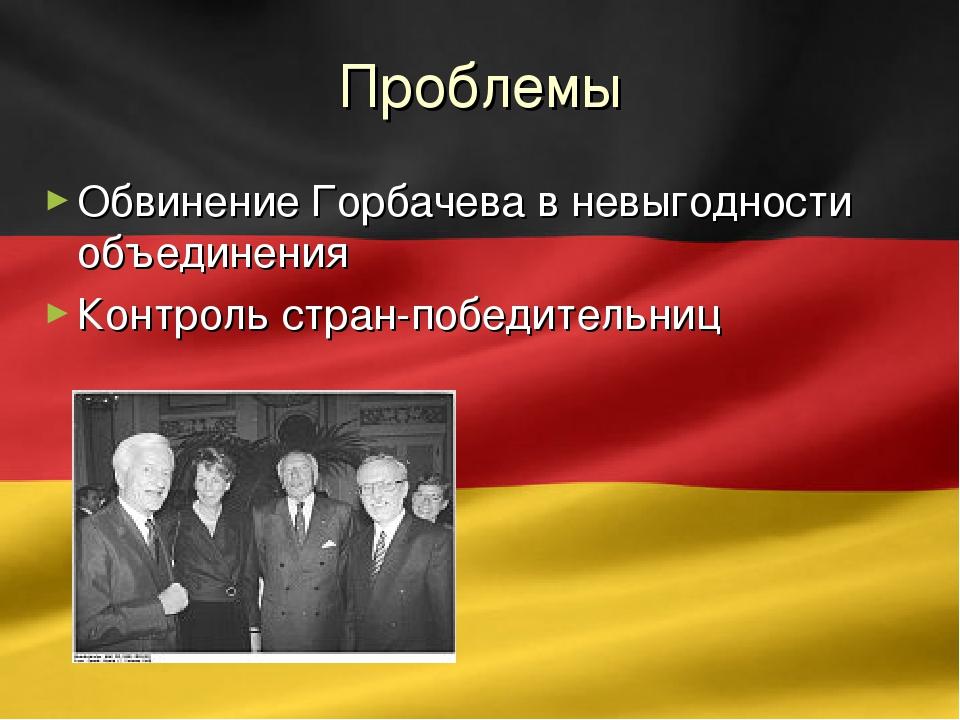 Проблемы Обвинение Горбачева в невыгодности объединения Контроль стран-победи...