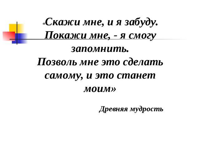 «Скажи мне, и я забуду. Покажи мне, - я смогу запомнить. Позволь мне это сдел...