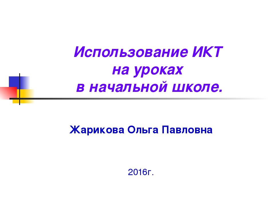 Использование ИКТ на уроках в начальной школе. Жарикова Ольга Павловна 2016г.
