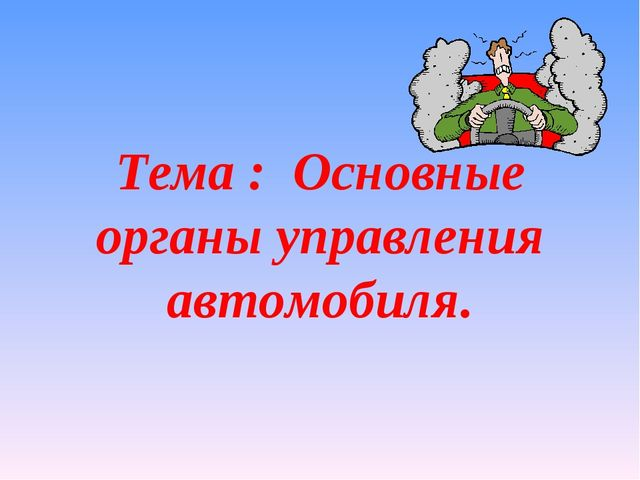 Тема : Основные органы управления автомобиля.