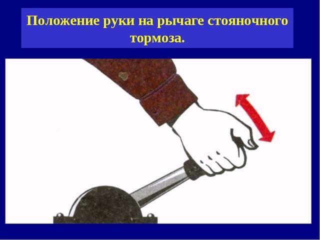 Положение руки на рычаге стояночного тормоза.