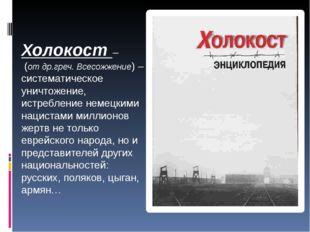 Холокост – (от др.греч. Всесожжение) – систематическое уничтожение, истреблен