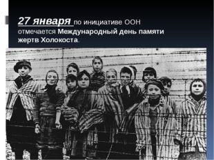 27 января по инициативе ООН отмечаетсяМеждународный день памяти жертв Холоко