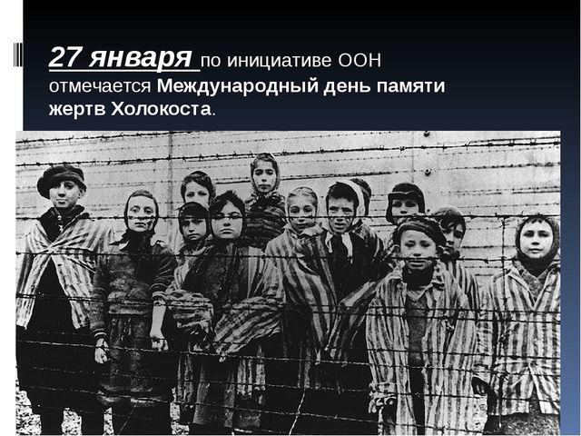 27 января по инициативе ООН отмечаетсяМеждународный день памяти жертв Холоко...