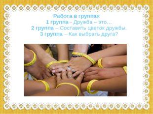Работа в группах 1 группа - Дружба – это… 2 группа – Составить цветок дружбы.