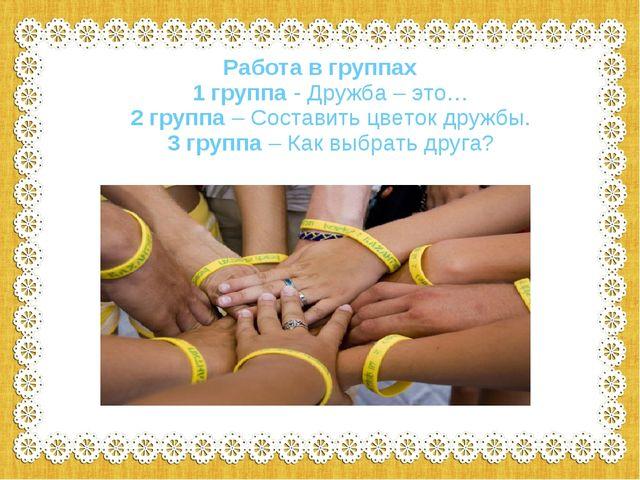Работа в группах 1 группа - Дружба – это… 2 группа – Составить цветок дружбы....