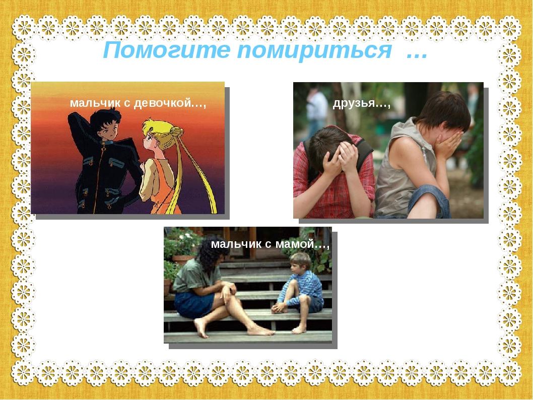 Помогите помириться … Мальчик с девочкой мальчик с девочкой…, друзья…, мальчи...