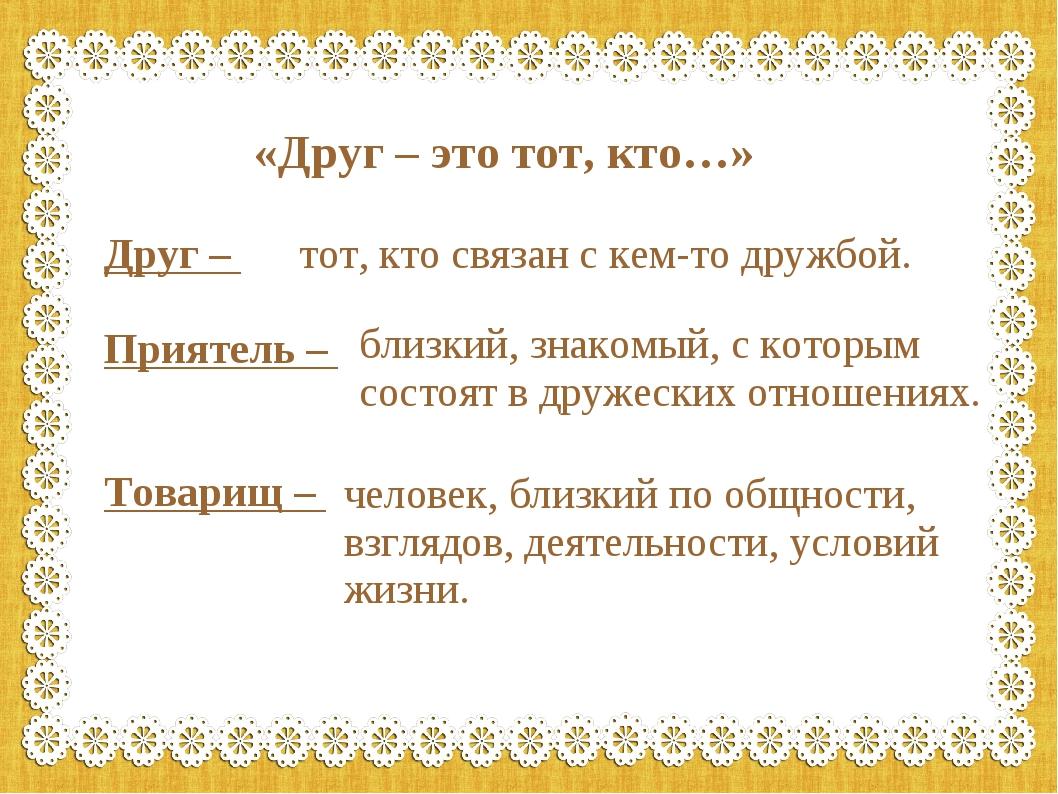 «Друг – это тот, кто…» Друг – Приятель – Товарищ – тот, кто связан с кем-то д...