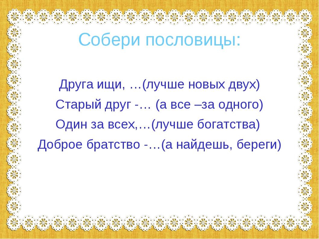 Собери пословицы: Друга ищи, …(лучше новых двух) Старый друг -… (а все –за о...