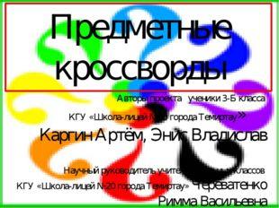 Предметные кроссворды Авторы проекта ученики 3-Б класса КГУ «Школа-лицей №20