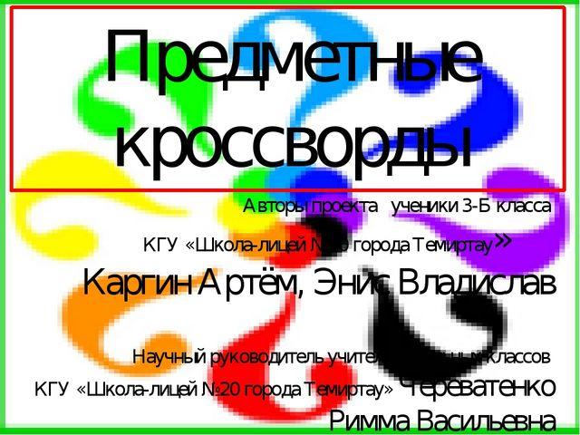 Предметные кроссворды Авторы проекта ученики 3-Б класса КГУ «Школа-лицей №20...
