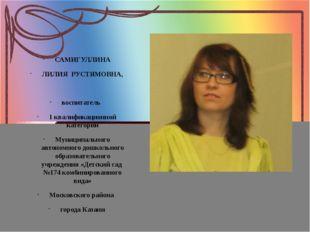 САМИГУЛЛИНА ЛИЛИЯ  РУСТЯМОВНА,  воспитатель   1 квалификационной категори