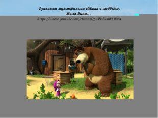 Фрагмент мультфильма «Маша и медведь». Жила-была…  https://www.youtube.com/ch