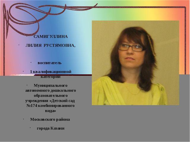 САМИГУЛЛИНА ЛИЛИЯ  РУСТЯМОВНА,  воспитатель   1 квалификационной категори...