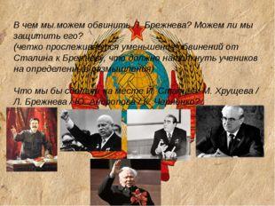 В чем мы можем обвинить Л. Брежнева? Можем ли мы защитить его? (четко просле
