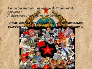 А если бы мы были на месте Й. Сталина/ М. Хрущева / Л. Брежнева , чего бы мы