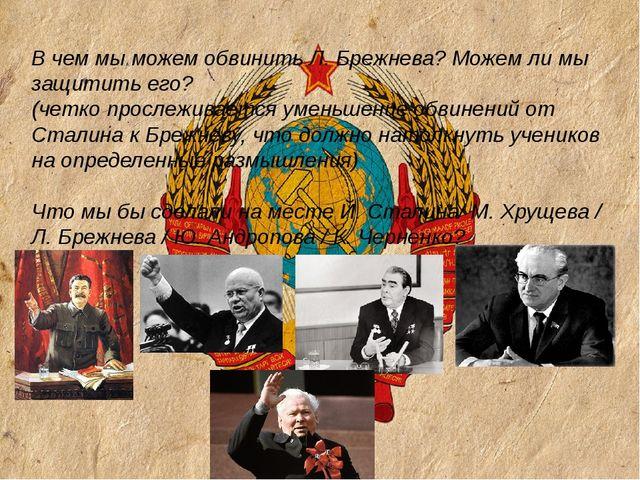 В чем мы можем обвинить Л. Брежнева? Можем ли мы защитить его? (четко просле...