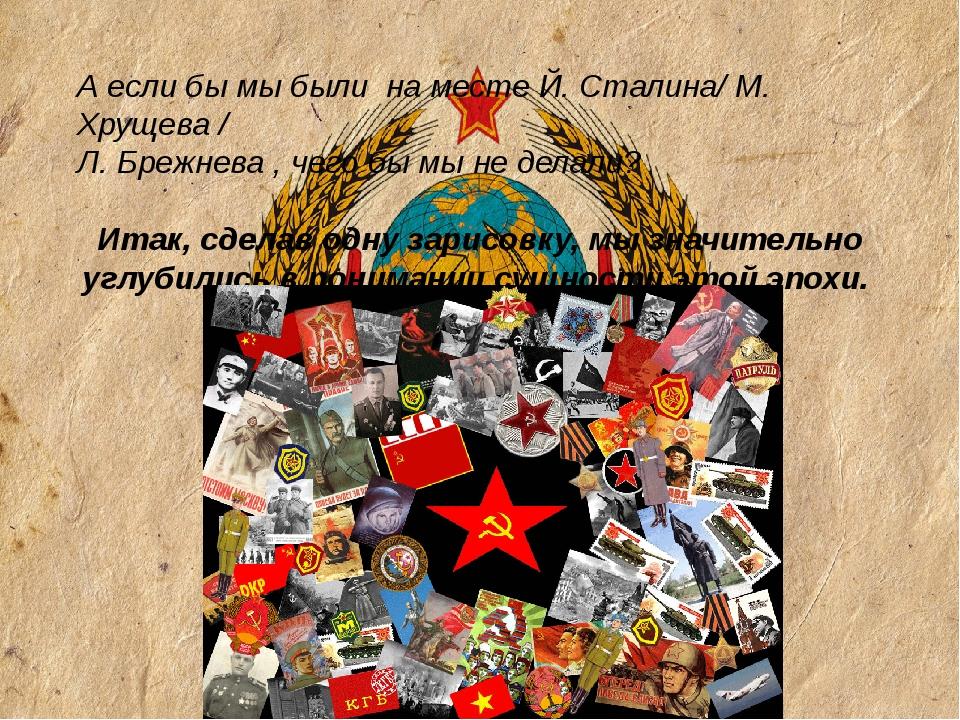 А если бы мы были на месте Й. Сталина/ М. Хрущева / Л. Брежнева , чего бы мы...