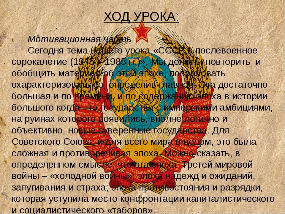 ХОД УРОКА: Мотивационная часть Сегодня тема нашего урока «СССР в послевоенное...