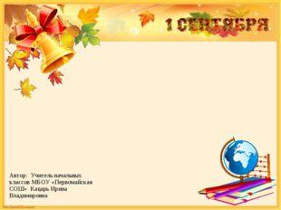 Автор: Учитель начальных классов МБОУ «Первомайская СОШ» Кацарь Ирина Владими