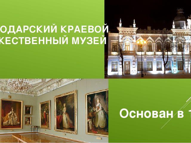 КРАСНОДАРСКИЙ КРАЕВОЙ ХУДОЖЕСТВЕННЫЙ МУЗЕЙ Основан в 1904