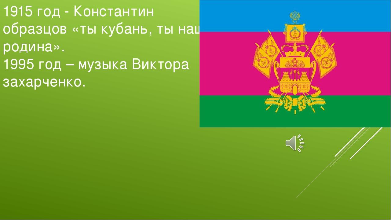 1915 год - Константин образцов «ты кубань, ты наша родина». 1995 год – музыка...