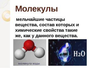 Молекулы мельчайшие частицы вещества, состав которых и химические свойства та