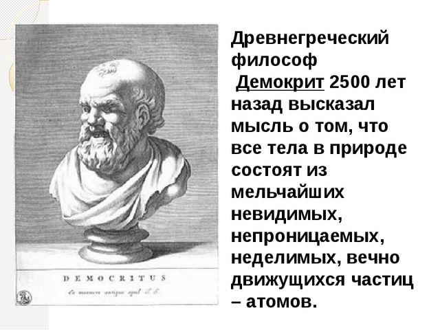 Древнегреческий философ Демокрит 2500 лет назад высказал мысль о том, что все...