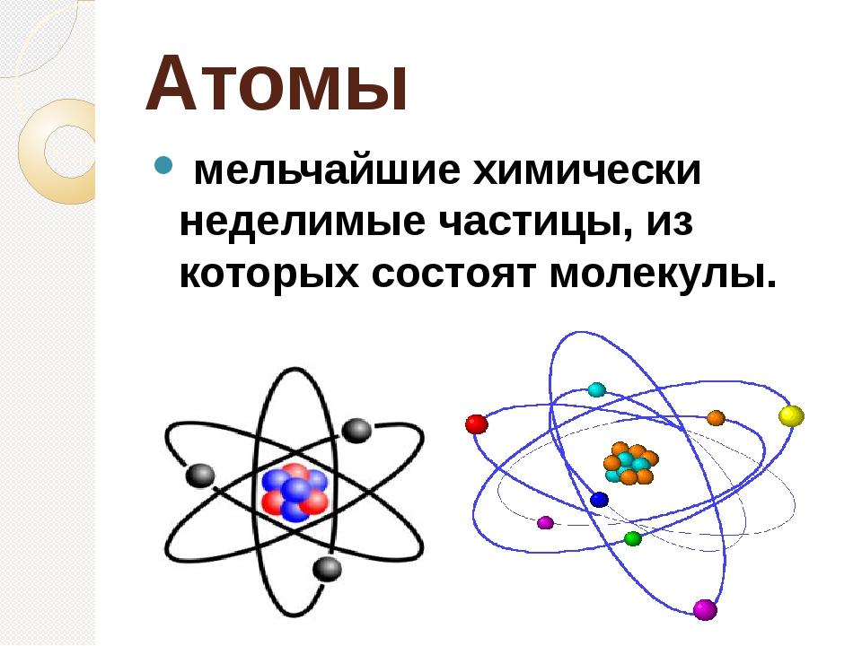 Атомы мельчайшие химически неделимые частицы, из которых состоят молекулы.