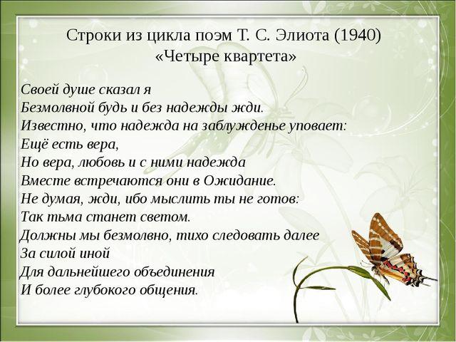 Строки из цикла поэм Т. С. Элиота (1940) «Четыре квартета» Своей душе сказал...