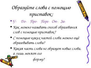 Образуйте слова с помощью приставок: У- До- Про- Пере- От- За- Как можно назы