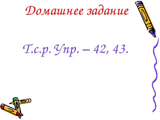 Домашнее задание Т.с.р. Упр. – 42, 43.