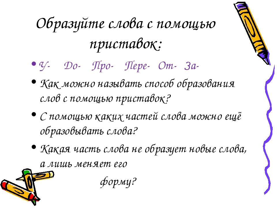 Образуйте слова с помощью приставок: У- До- Про- Пере- От- За- Как можно назы...