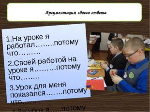 1.На уроке я работал……..потому что……… 2.Своей работой на уроке я………потому чт