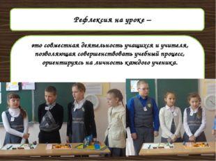 Рефлексия на уроке – это совместная деятельность учащихся и учителя, позволя
