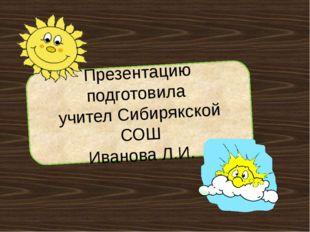 Презентацию подготовила учител Сибирякской СОШ Иванова Л.И.