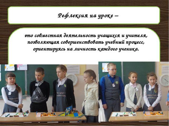 Рефлексия на уроке – это совместная деятельность учащихся и учителя, позволя...