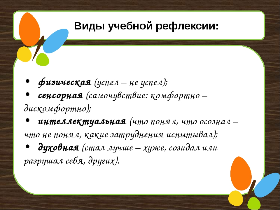 Виды учебной рефлексии: •физическая (успел – не успел); •сенсорная (самочу...