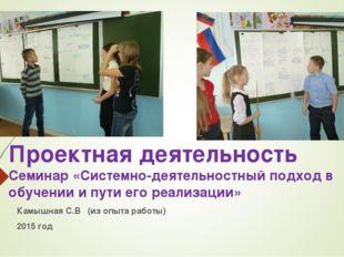 Проектная деятельность Семинар «Системно-деятельностный подход в обучении и п