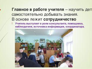 Главное в работе учителя– научить детей самостоятельно добывать знания.  В
