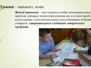 Проект– замысел, план. Метод проектов– это система учебно-познавательных пр