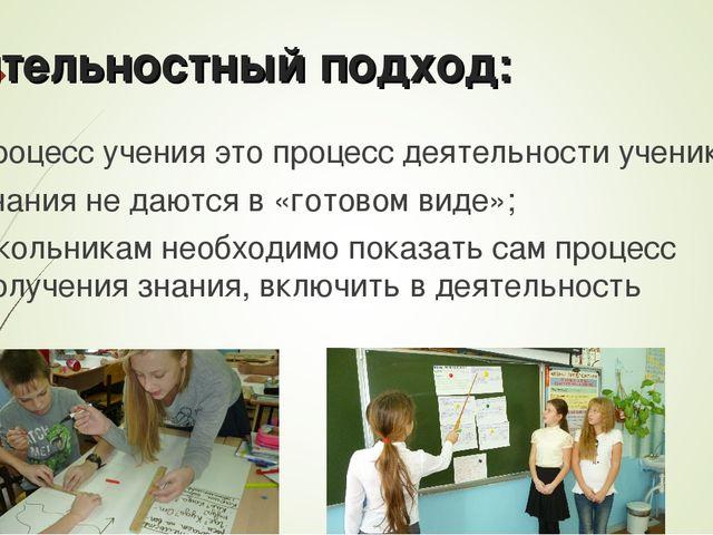 Деятельностный подход: процесс учения это процесс деятельности ученика; знан...