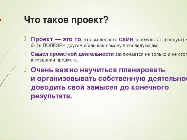 Что такое проект? Проект— это то, что вы делаете САМИ, арезультат (продукт)...