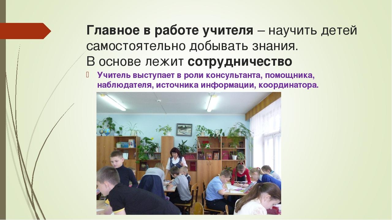 Главное в работе учителя– научить детей самостоятельно добывать знания.  В...