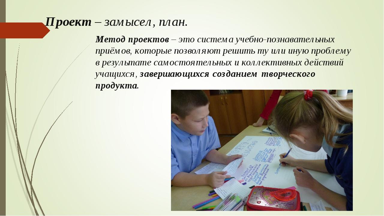 Проект– замысел, план. Метод проектов– это система учебно-познавательных пр...
